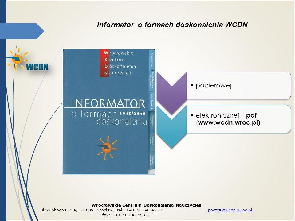 Informator o formach doskonalenia WCDN Wrocławskie Centrum Doskonalenia Nauczycieli ul.Swobodna 73a, 50-089 Wroclaw, tel: +48 71 796 45 60. poczta@wcd