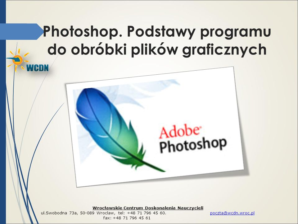 Photoshop. Podstawy programu do obróbki plików graficznych Wrocławskie Centrum Doskonalenia Nauczycieli ul.Swobodna 73a, 50-089 Wroclaw, tel: +48 71 7