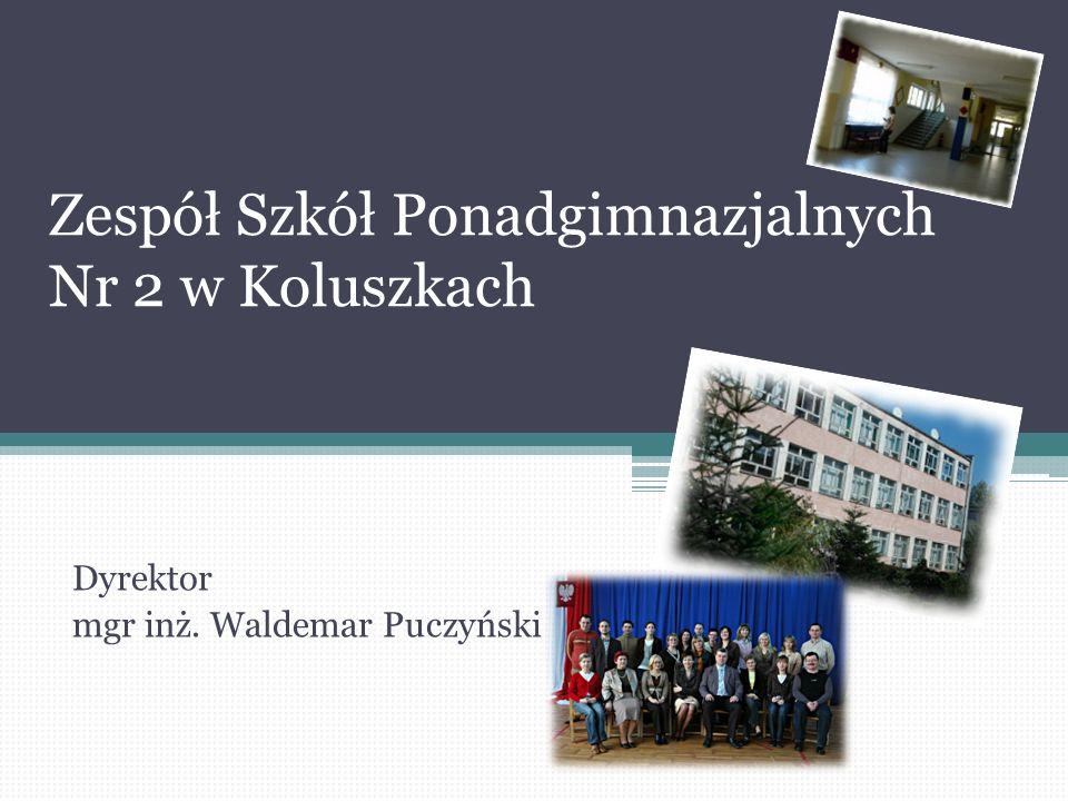 Zespół Szkół Ponadgimnazjalnych Nr 2 w Koluszkach Dyrektor mgr inż. Waldemar Puczyński