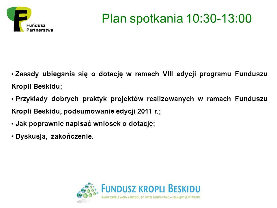 Plan spotkania 10:30-13:00 Zasady ubiegania się o dotację w ramach VIII edycji programu Funduszu Kropli Beskidu; Przykłady dobrych praktyk projektów realizowanych w ramach Funduszu Kropli Beskidu, podsumowanie edycji 2011 r.; Jak poprawnie napisać wniosek o dotację; Dyskusja, zakończenie.
