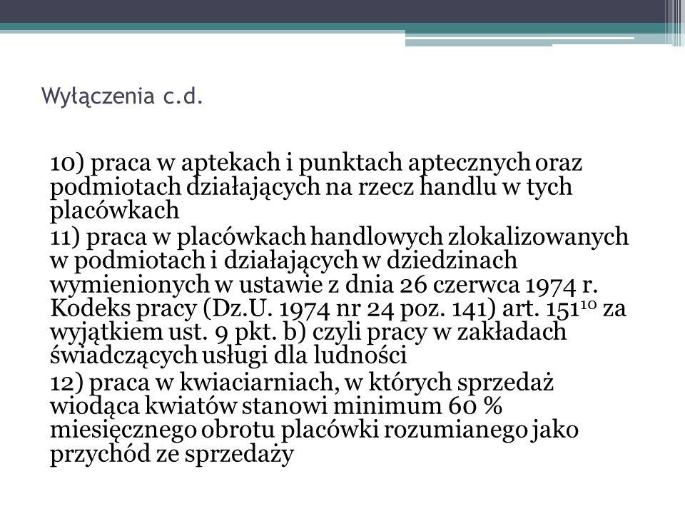 Wyłączenia c.d. 10) praca w aptekach i punktach aptecznych oraz podmiotach działających na rzecz handlu w tych placówkach 11) praca w placówkach handl