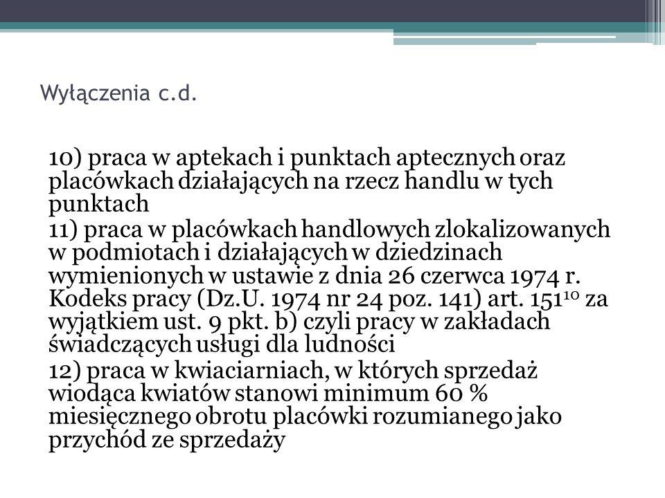 Wyłączenia c.d. 10) praca w aptekach i punktach aptecznych oraz placówkach działających na rzecz handlu w tych punktach 11) praca w placówkach handlow