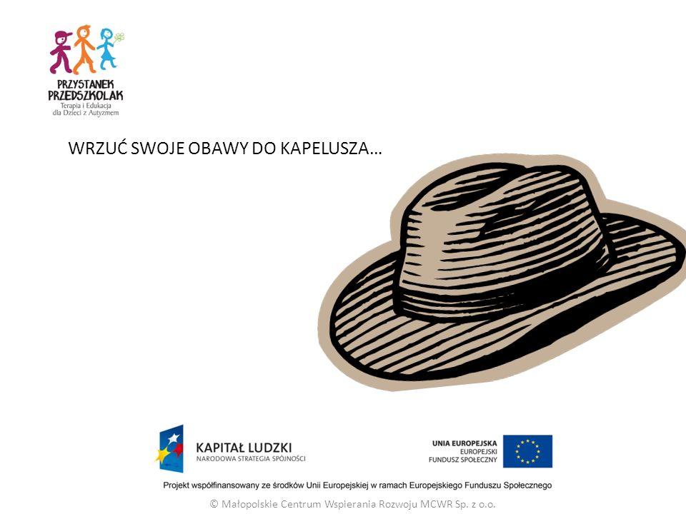 WRZUĆ SWOJE OBAWY DO KAPELUSZA… © Małopolskie Centrum Wspierania Rozwoju MCWR Sp. z o.o.