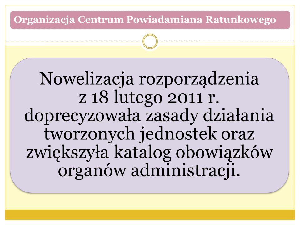Organizacja Centrum Powiadamiana Ratunkowego Nowelizacja rozporządzenia z 18 lutego 2011 r. doprecyzowała zasady działania tworzonych jednostek oraz z