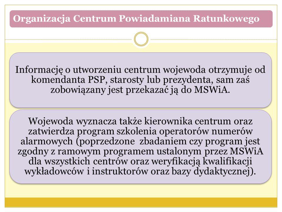 Organizacja Centrum Powiadamiana Ratunkowego Informację o utworzeniu centrum wojewoda otrzymuje od komendanta PSP, starosty lub prezydenta, sam zaś zobowiązany jest przekazać ją do MSWiA.