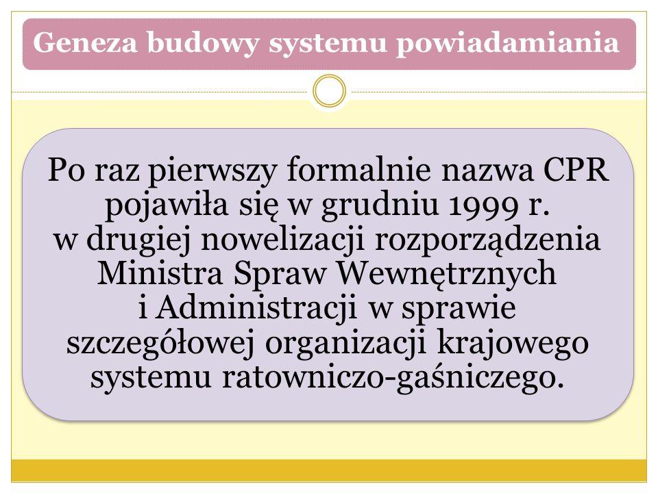 Geneza budowy systemu powiadamiania Po raz pierwszy formalnie nazwa CPR pojawiła się w grudniu 1999 r. w drugiej nowelizacji rozporządzenia Ministra S