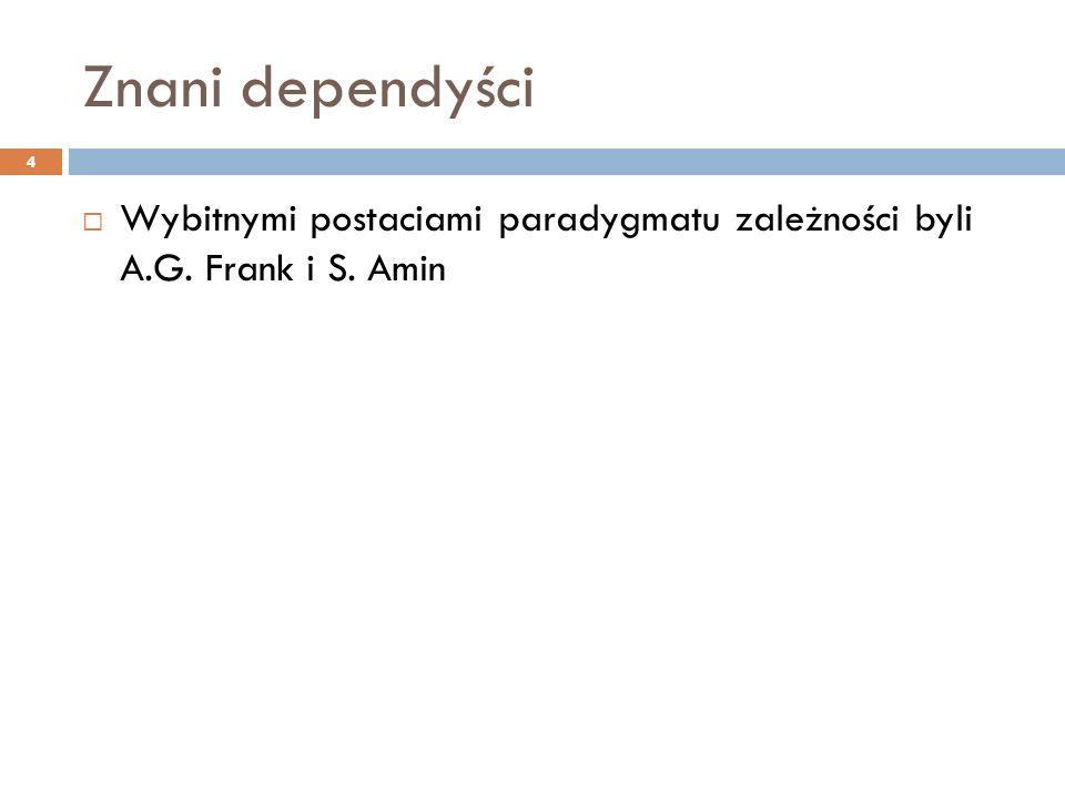 Znani dependyści  Wybitnymi postaciami paradygmatu zależności byli A.G. Frank i S. Amin 4