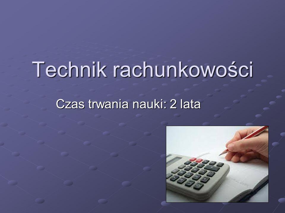 Technik rachunkowości Czas trwania nauki: 2 lata