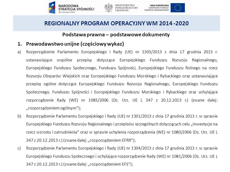 REGIONALNY PROGRAM OPERACYJNY WM 2014 -2020 Podstawa prawna – podstawowe dokumenty 1.Prawodawstwo unijne (częściowy wykaz) a)Rozporządzenie Parlamentu Europejskiego i Rady (UE) nr 1303/2013 z dnia 17 grudnia 2013 r.