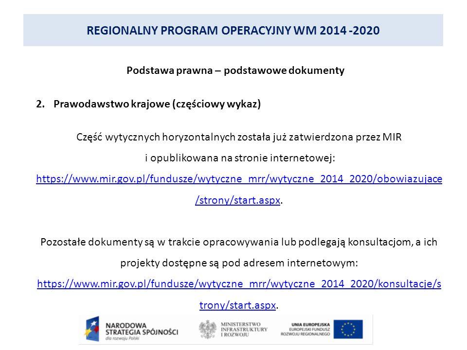 REGIONALNY PROGRAM OPERACYJNY WM 2014 -2020 Podstawa prawna – podstawowe dokumenty 2.Prawodawstwo krajowe (częściowy wykaz) Część wytycznych horyzontalnych została już zatwierdzona przez MIR i opublikowana na stronie internetowej: https://www.mir.gov.pl/fundusze/wytyczne_mrr/wytyczne_2014_2020/obowiazujace /strony/start.aspxhttps://www.mir.gov.pl/fundusze/wytyczne_mrr/wytyczne_2014_2020/obowiazujace /strony/start.aspx.