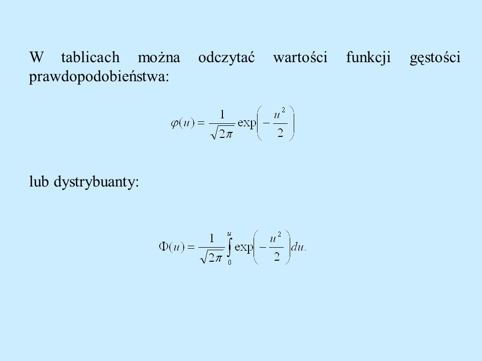 W tablicach można odczytać wartości funkcji gęstości prawdopodobieństwa: lub dystrybuanty: