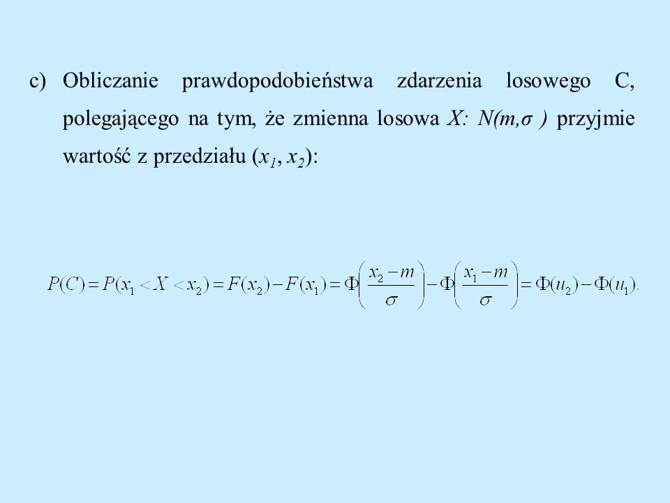 c)Obliczanie prawdopodobieństwa zdarzenia losowego C, polegającego na tym, że zmienna losowa X: N(m,σ ) przyjmie wartość z przedziału (x 1, x 2 ):