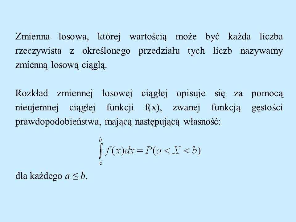 Zmienna losowa, której wartością może być każda liczba rzeczywista z określonego przedziału tych liczb nazywamy zmienną losową ciągłą.