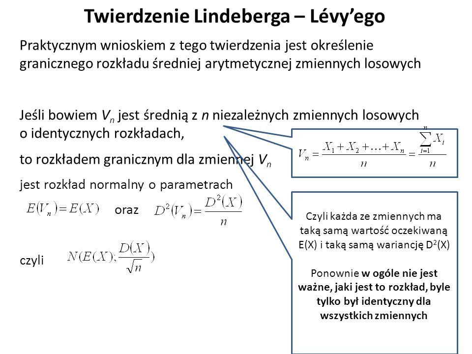 Twierdzenie Lindeberga – Lévy'ego Praktycznym wnioskiem z tego twierdzenia jest określenie granicznego rozkładu średniej arytmetycznej zmiennych losowych Jeśli bowiem V n jest średnią z n niezależnych zmiennych losowych o identycznych rozkładach, to rozkładem granicznym dla zmiennej V n jest rozkład normalny o parametrach oraz czyli Czyli każda ze zmiennych ma taką samą wartość oczekiwaną E(X) i taką samą wariancję D 2 (X) Ponownie w ogóle nie jest ważne, jaki jest to rozkład, byle tylko był identyczny dla wszystkich zmiennych
