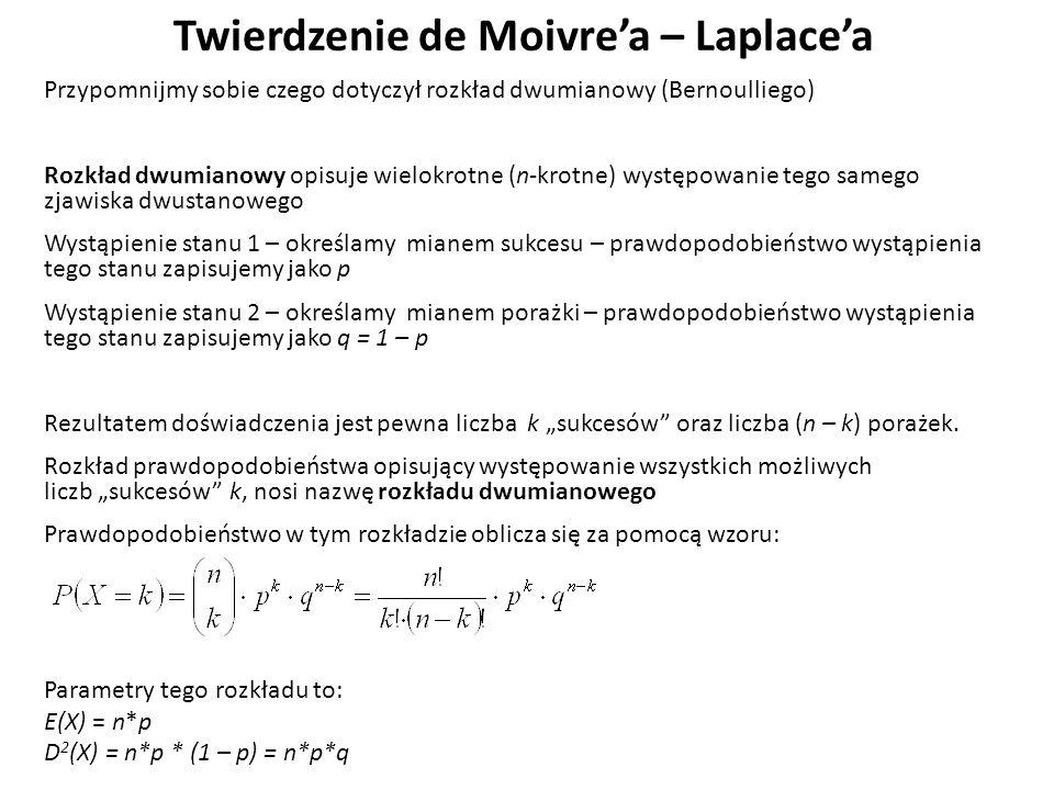 """Twierdzenie de Moivre'a – Laplace'a Przypomnijmy sobie czego dotyczył rozkład dwumianowy (Bernoulliego) Rozkład dwumianowy opisuje wielokrotne (n-krotne) występowanie tego samego zjawiska dwustanowego Wystąpienie stanu 1 – określamy mianem sukcesu – prawdopodobieństwo wystąpienia tego stanu zapisujemy jako p Wystąpienie stanu 2 – określamy mianem porażki – prawdopodobieństwo wystąpienia tego stanu zapisujemy jako q = 1 – p Rezultatem doświadczenia jest pewna liczba k """"sukcesów oraz liczba (n – k) porażek."""