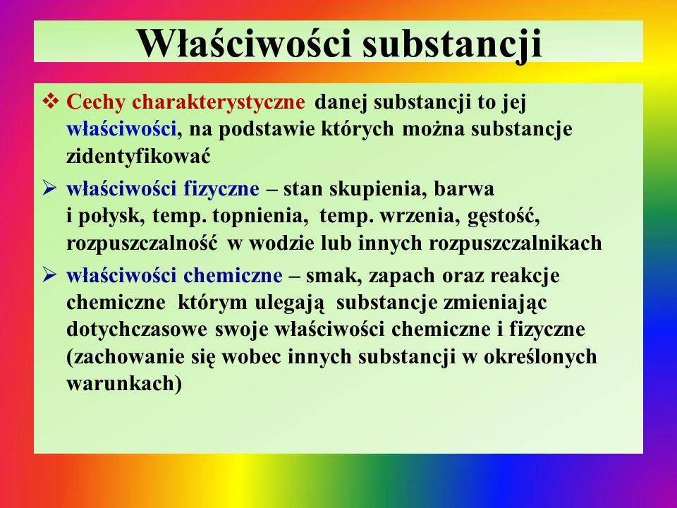 Właściwości substancji  Cechy charakterystyczne danej substancji to jej właściwości, na podstawie których można substancje zidentyfikować  właściwości fizyczne – stan skupienia, barwa i połysk, temp.