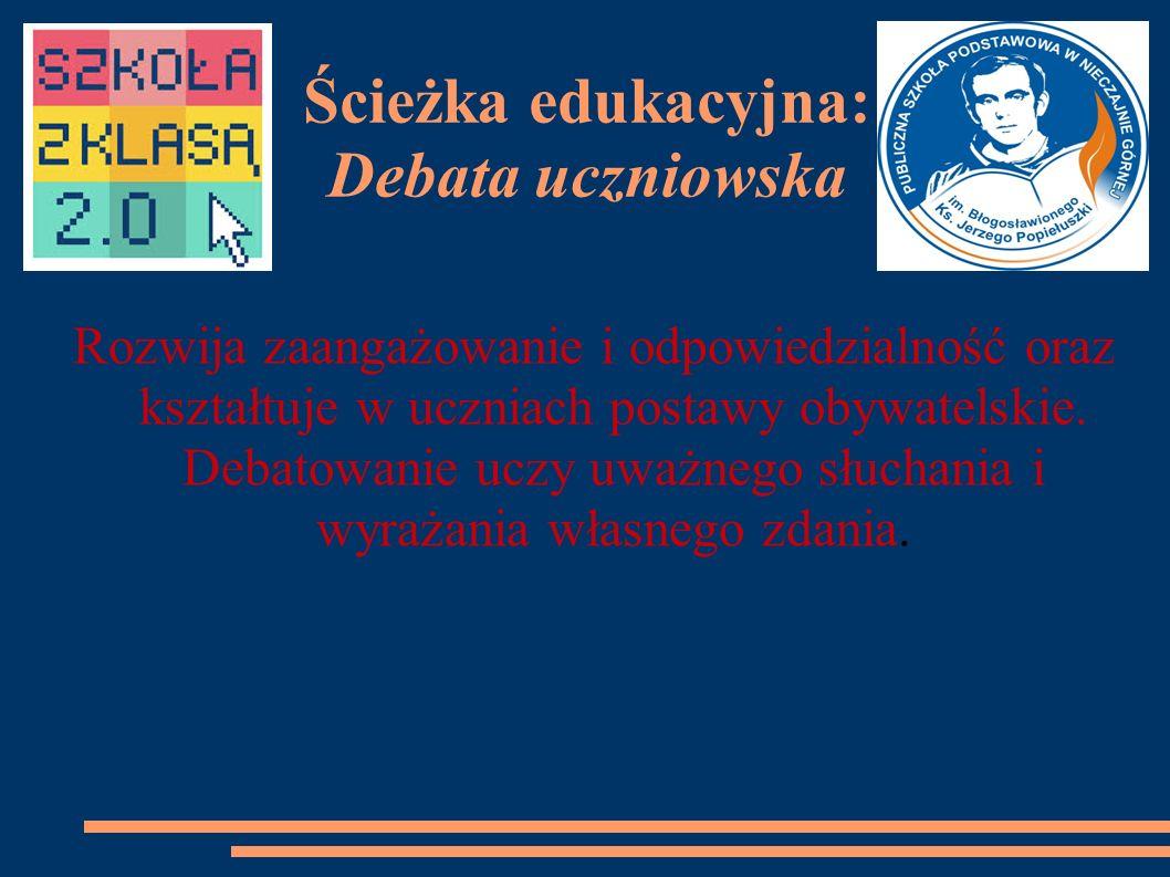 Ścieżka edukacyjna: Debata uczniowska Rozwija zaangażowanie i odpowiedzialność oraz kształtuje w uczniach postawy obywatelskie.