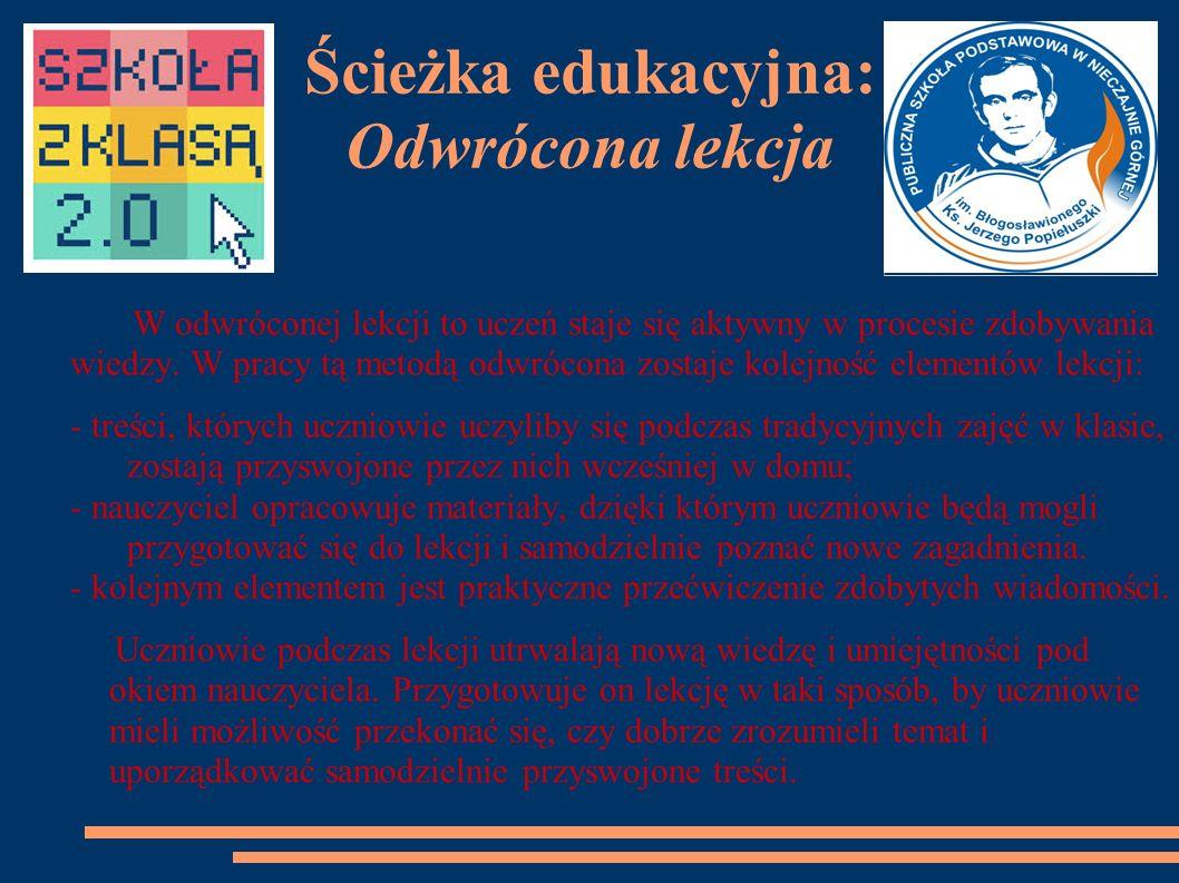 Ścieżka edukacyjna: Odwrócona lekcja W odwróconej lekcji to uczeń staje się aktywny w procesie zdobywania wiedzy.