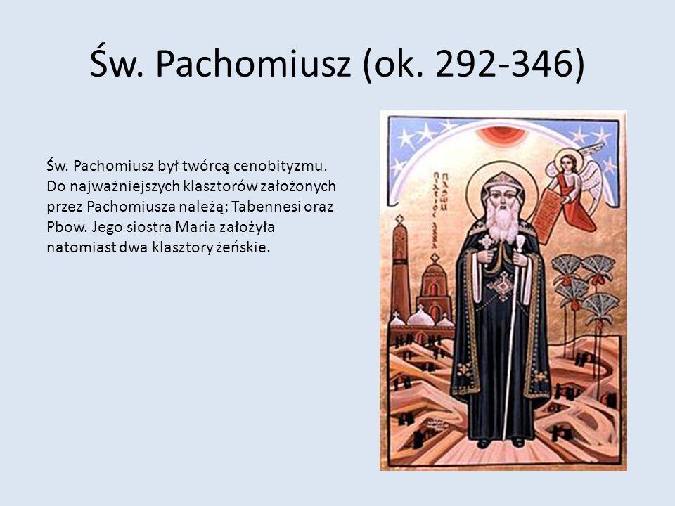 Św. Pachomiusz (ok. 292-346) Św. Pachomiusz był twórcą cenobityzmu. Do najważniejszych klasztorów założonych przez Pachomiusza należą: Tabennesi oraz