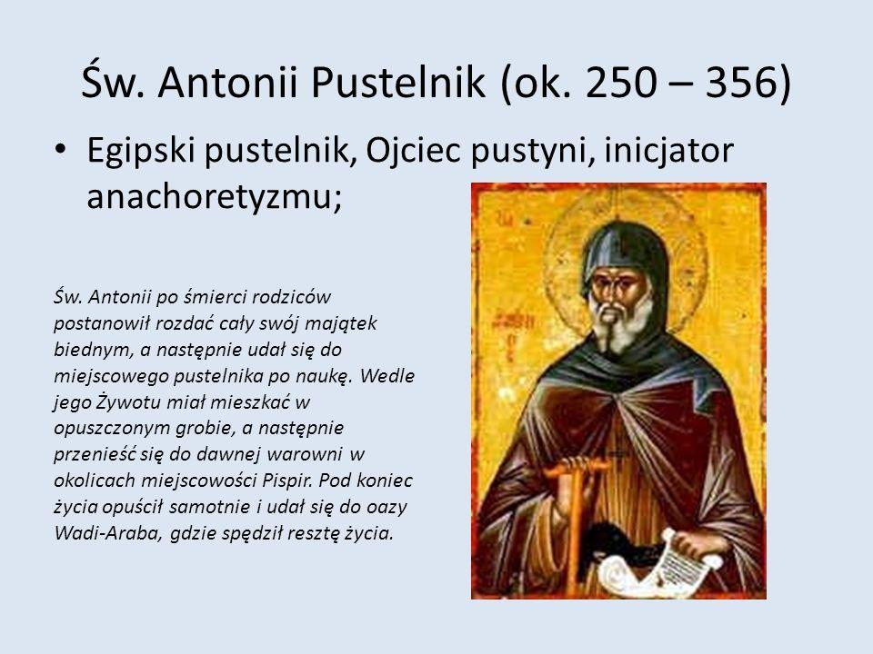 Św. Antonii Pustelnik (ok. 250 – 356) Egipski pustelnik, Ojciec pustyni, inicjator anachoretyzmu; Św. Antonii po śmierci rodziców postanowił rozdać ca