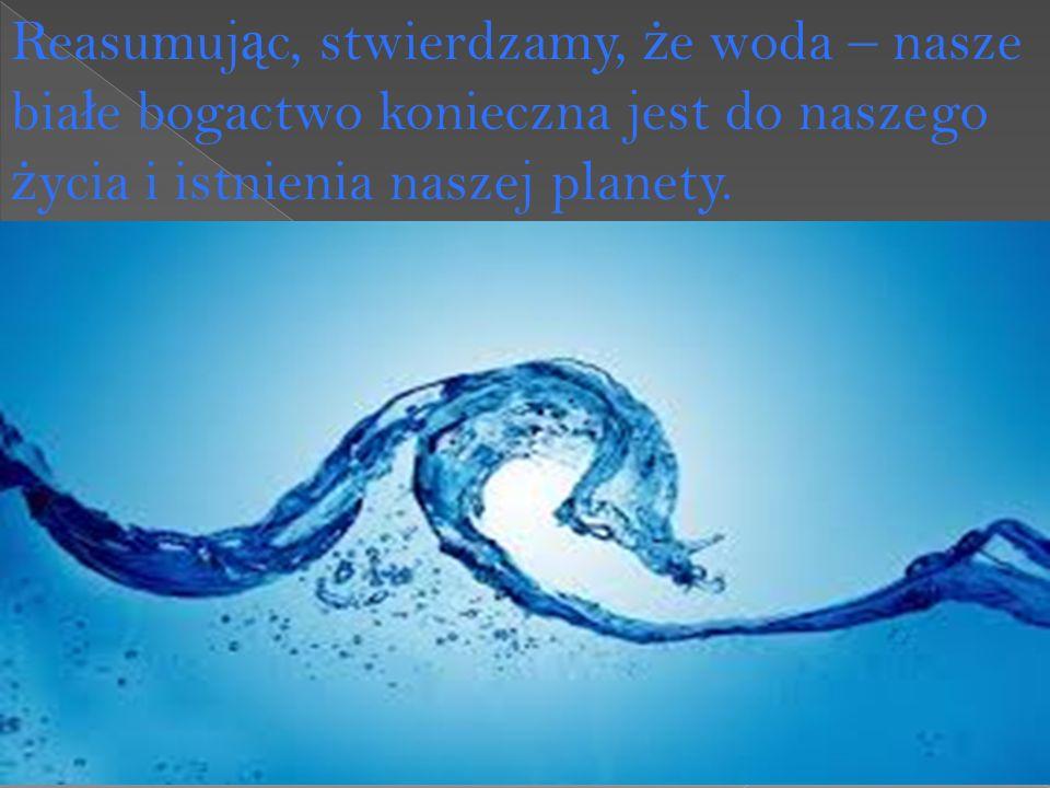 Reasumuj ą c, stwierdzamy, ż e woda – nasze bia ł e bogactwo konieczna jest do naszego ż ycia i istnienia naszej planety.