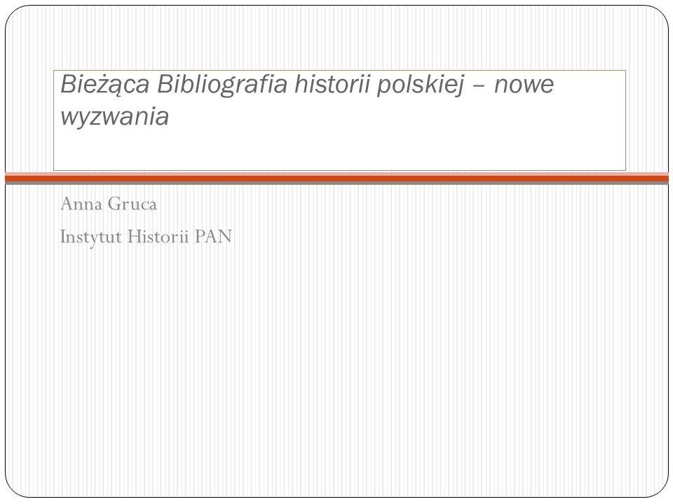 Bieżąca Bibliografia historii polskiej – nowe wyzwania Anna Gruca Instytut Historii PAN