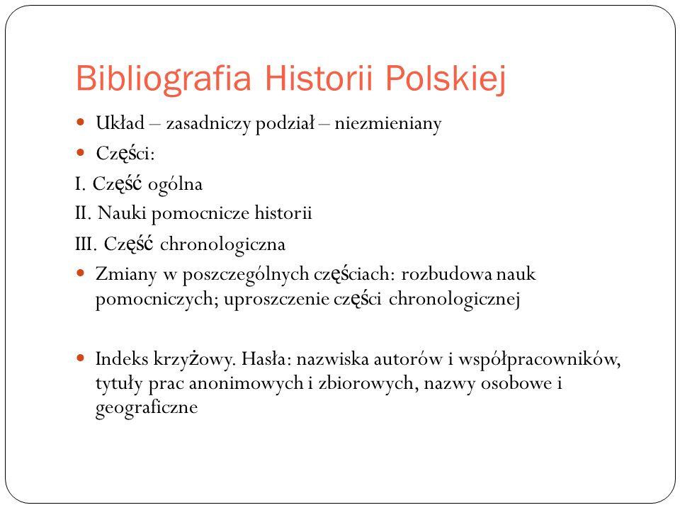 Bibliografia Historii Polskiej Układ – zasadniczy podział – niezmieniany Cz ęś ci: I.