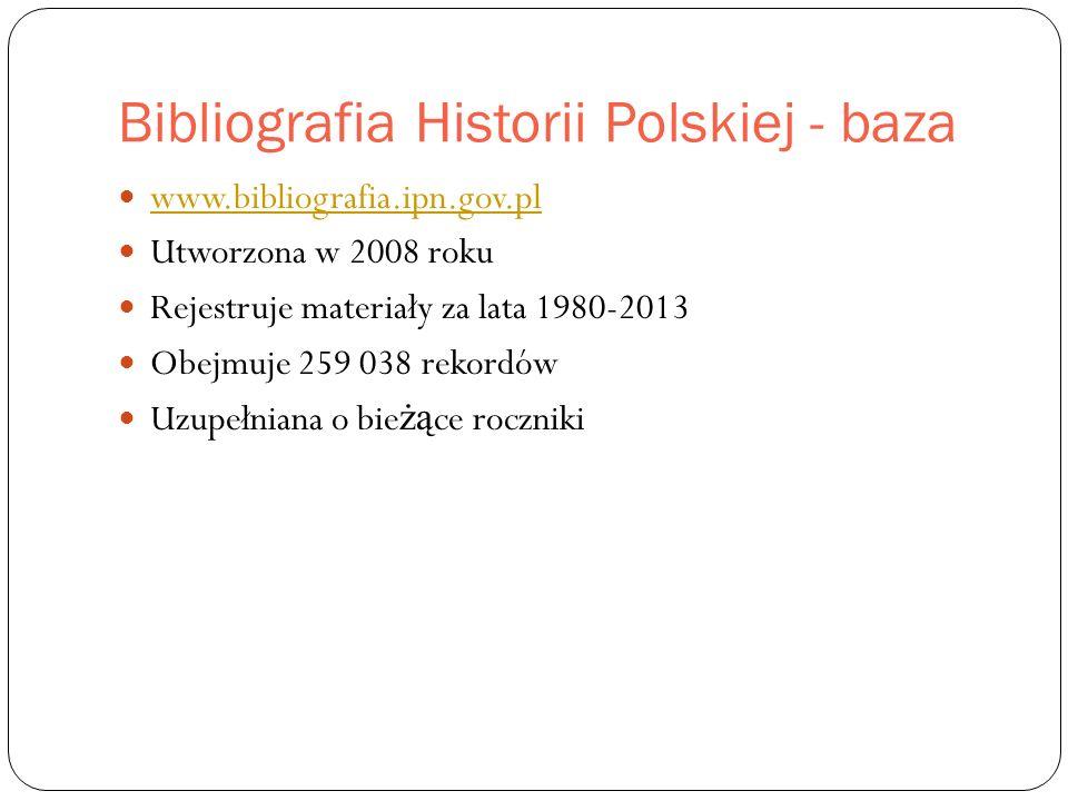 Bibliografia Historii Polskiej - baza www.bibliografia.ipn.gov.pl Utworzona w 2008 roku Rejestruje materiały za lata 1980-2013 Obejmuje 259 038 rekordów Uzupełniana o bie żą ce roczniki
