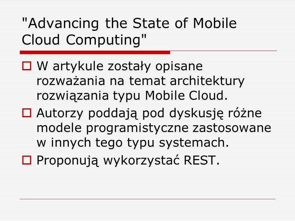 Advancing the State of Mobile Cloud Computing  W artykule zostały opisane rozważania na temat architektury rozwiązania typu Mobile Cloud.
