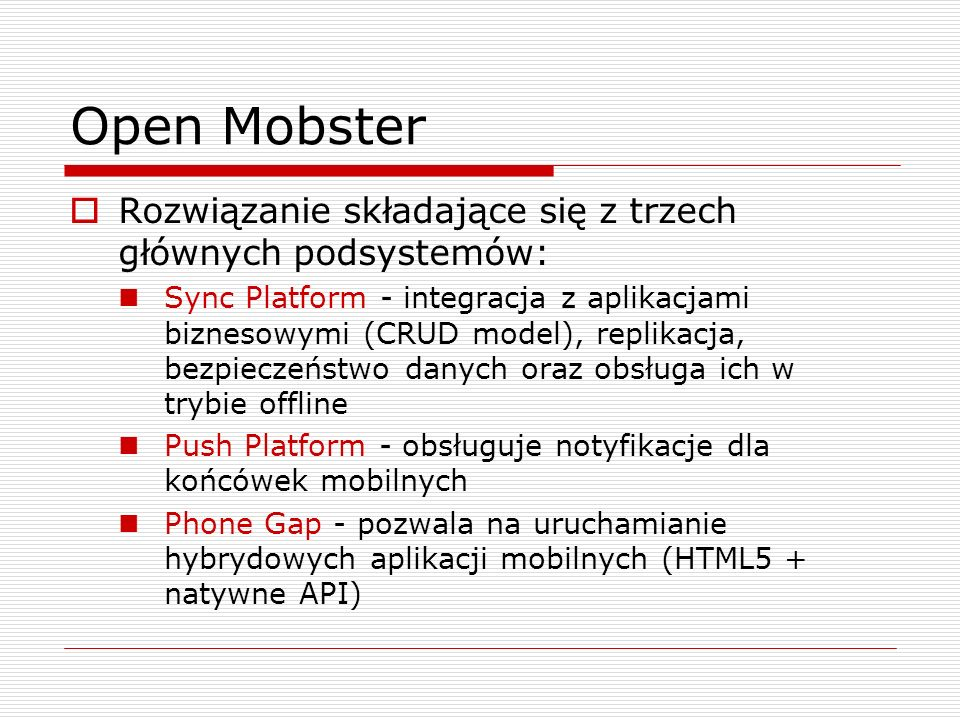 Open Mobster  Rozwiązanie składające się z trzech głównych podsystemów: Sync Platform - integracja z aplikacjami biznesowymi (CRUD model), replikacja, bezpieczeństwo danych oraz obsługa ich w trybie offline Push Platform - obsługuje notyfikacje dla końcówek mobilnych Phone Gap - pozwala na uruchamianie hybrydowych aplikacji mobilnych (HTML5 + natywne API)