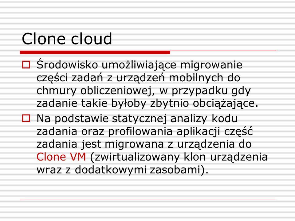 Clone cloud  Środowisko umożliwiające migrowanie części zadań z urządzeń mobilnych do chmury obliczeniowej, w przypadku gdy zadanie takie byłoby zbytnio obciążające.