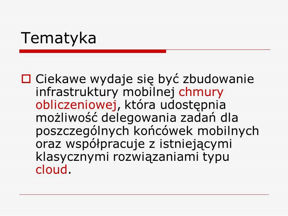 Tematyka  Ciekawe wydaje się być zbudowanie infrastruktury mobilnej chmury obliczeniowej, która udostępnia możliwość delegowania zadań dla poszczególnych końcówek mobilnych oraz współpracuje z istniejącymi klasycznymi rozwiązaniami typu cloud.