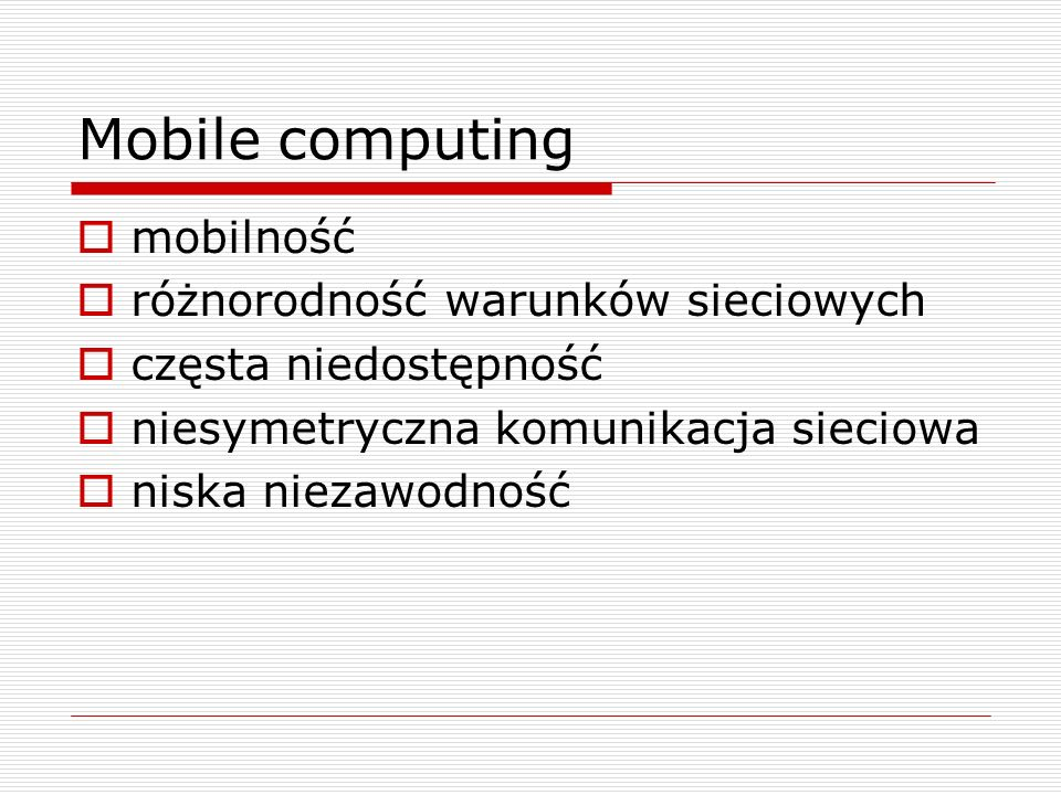 Mobile computing  mobilność  różnorodność warunków sieciowych  częsta niedostępność  niesymetryczna komunikacja sieciowa  niska niezawodność