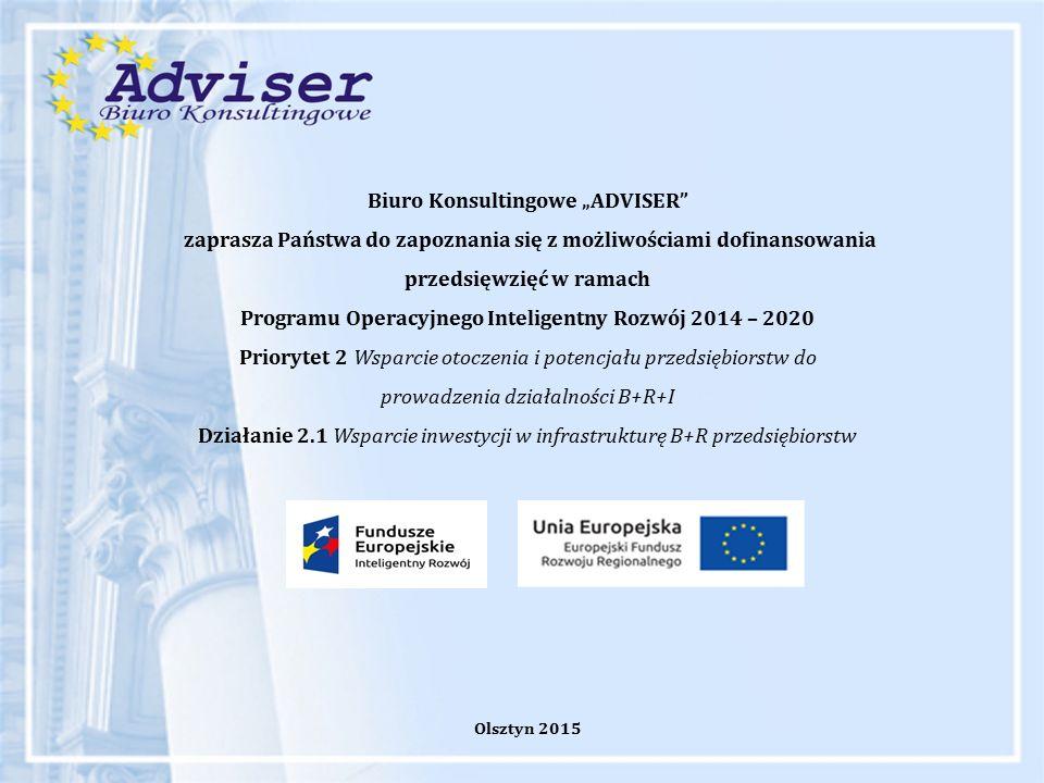 """Biuro Konsultingowe """"ADVISER zaprasza Państwa do zapoznania się z możliwościami dofinansowania przedsięwzięć w ramach Programu Operacyjnego Inteligentny Rozwój 2014 – 2020 Priorytet 2 Wsparcie otoczenia i potencjału przedsiębiorstw do prowadzenia działalności B+R+I Działanie 2.1 Wsparcie inwestycji w infrastrukturę B+R przedsiębiorstw Olsztyn 2015"""