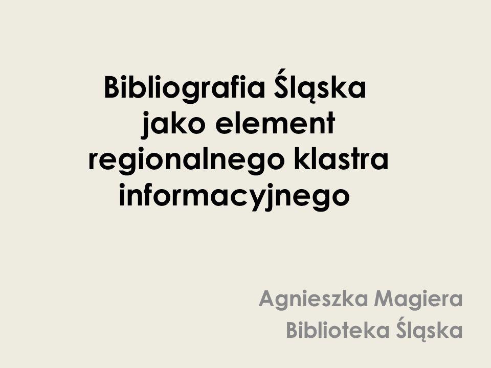 Bibliografia Śląska jako element regionalnego klastra informacyjnego Agnieszka Magiera Biblioteka Śląska