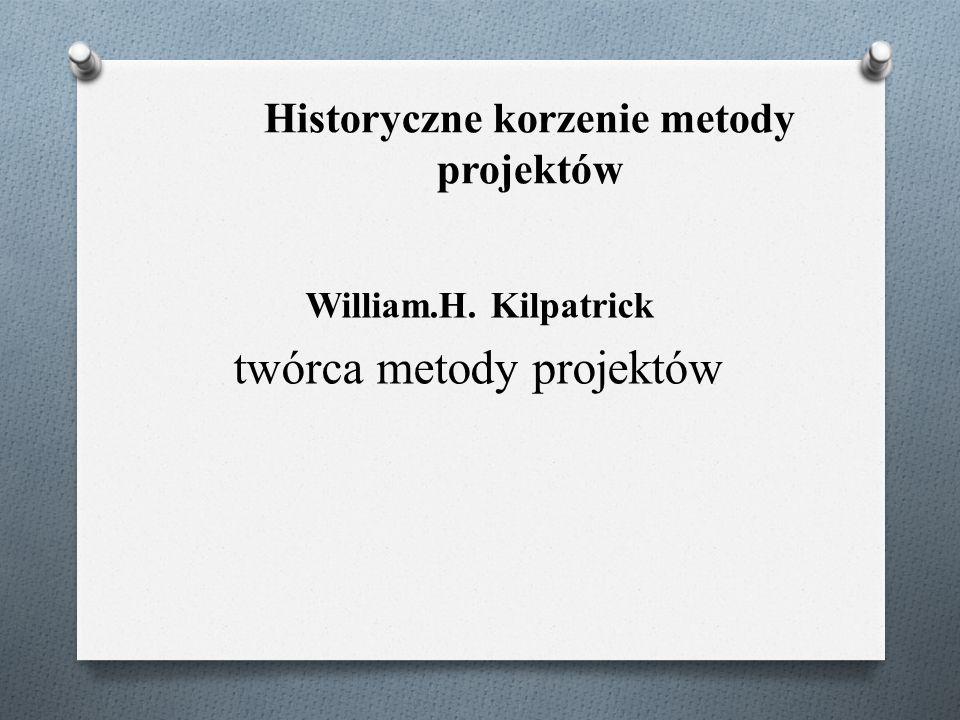 Historyczne korzenie metody projektów William.H. Kilpatrick twórca metody projektów