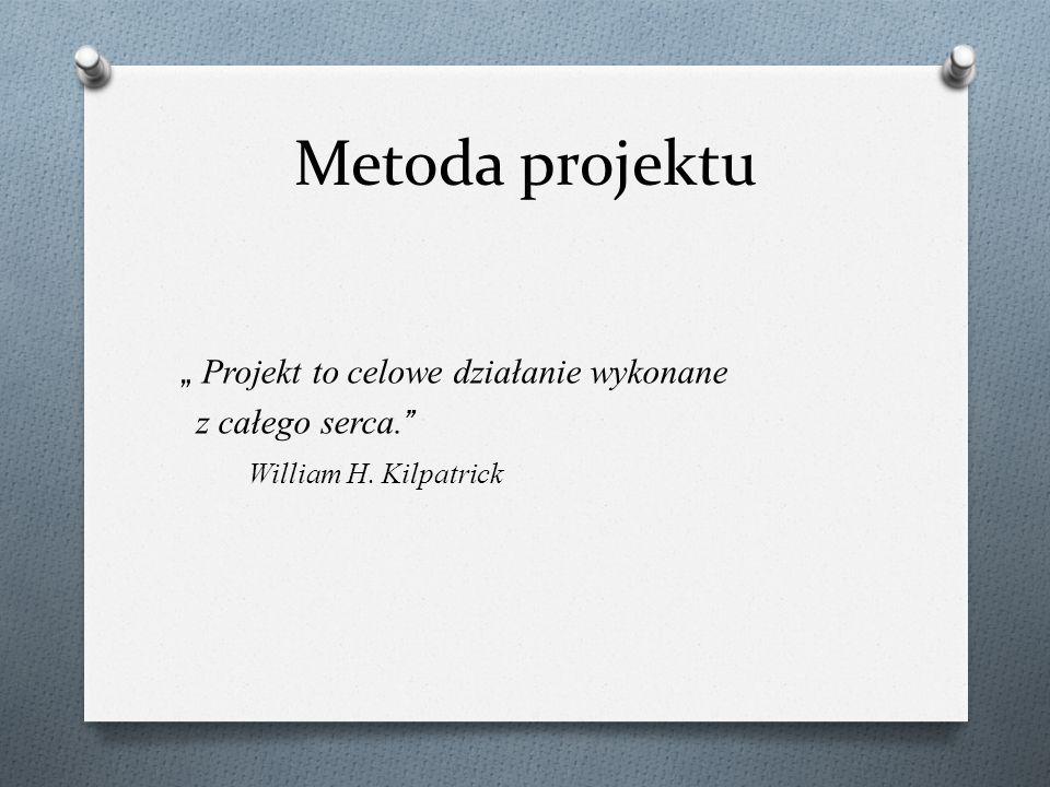 """Metoda projektu """" Projekt to celowe działanie wykonane z całego serca. William H. Kilpatrick"""