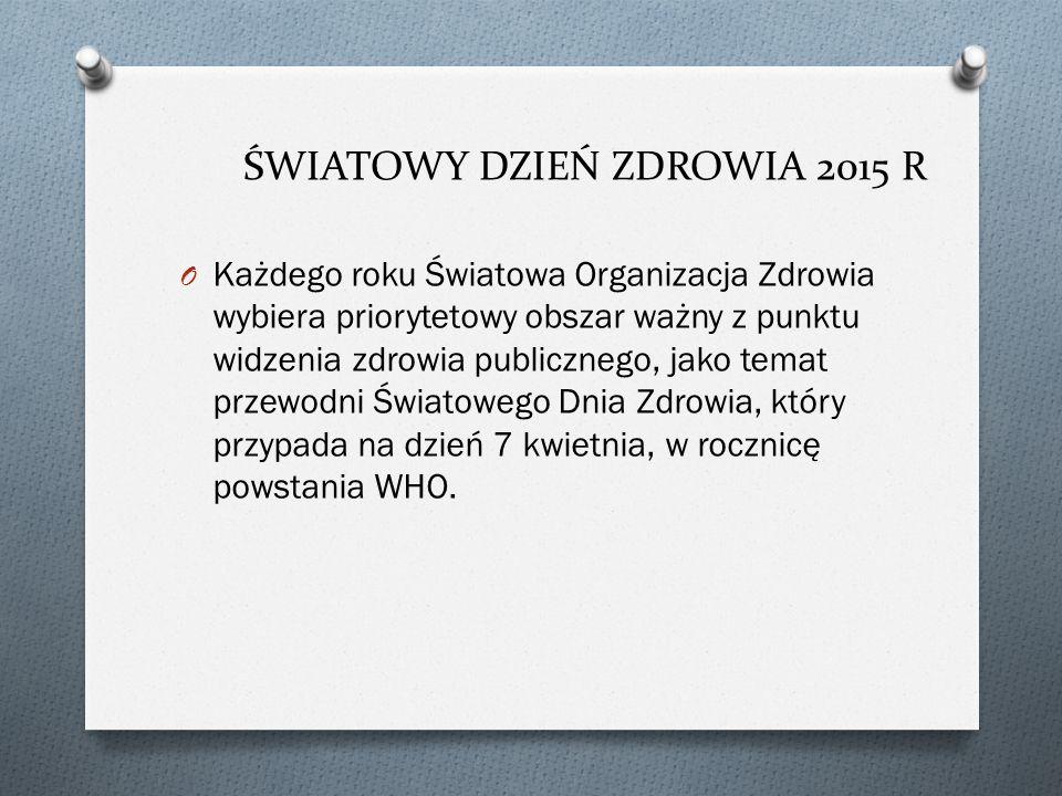 ŚWIATOWY DZIEŃ ZDROWIA 2015 R O Każdego roku Światowa Organizacja Zdrowia wybiera priorytetowy obszar ważny z punktu widzenia zdrowia publicznego, jako temat przewodni Światowego Dnia Zdrowia, który przypada na dzień 7 kwietnia, w rocznicę powstania WHO.
