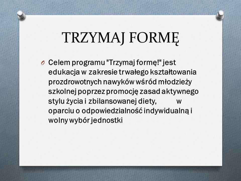 TRZYMAJ FORMĘ O Celem programu Trzymaj formę! jest edukacja w zakresie trwałego kształtowania prozdrowotnych nawyków wśród młodzieży szkolnej poprzez promocję zasad aktywnego stylu życia i zbilansowanej diety, w oparciu o odpowiedzialność indywidualną i wolny wybór jednostki