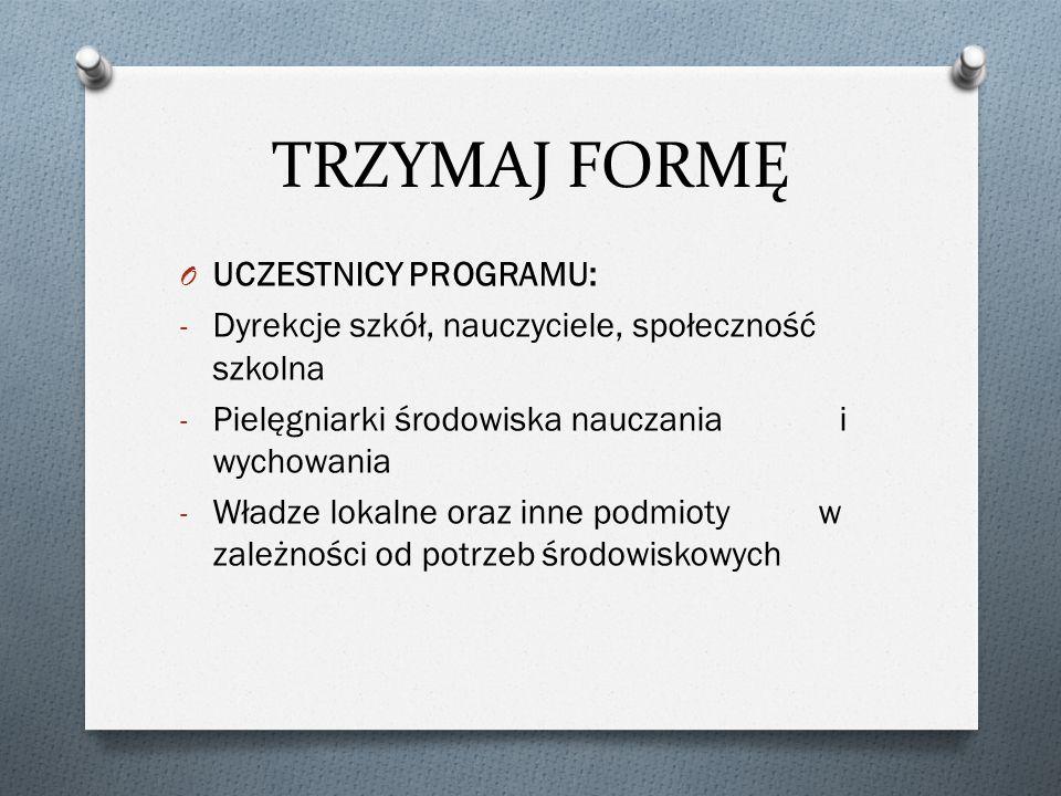 TRZYMAJ FORMĘ O UCZESTNICY PROGRAMU: - Dyrekcje szkół, nauczyciele, społeczność szkolna - Pielęgniarki środowiska nauczania i wychowania - Władze lokalne oraz inne podmioty w zależności od potrzeb środowiskowych