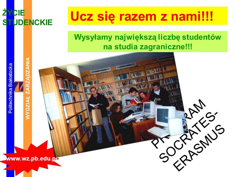 Politechnika Białostocka WYDZIAŁ ZARZĄDZANIA www.wz.pb.edu.pl ŻYCIE STUDENCKIE PROGRAM SOCRATES- ERASMUS Ucz się razem z nami!!! Wysyłamy największą l