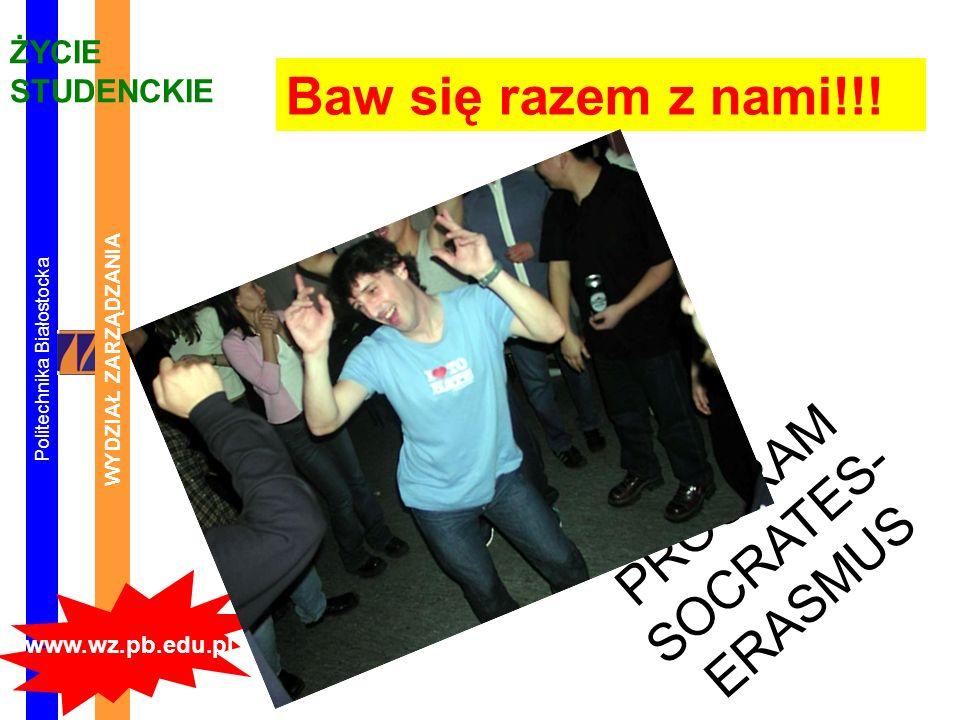 Politechnika Białostocka WYDZIAŁ ZARZĄDZANIA www.wz.pb.edu.pl ŻYCIE STUDENCKIE PROGRAM SOCRATES- ERASMUS Baw się razem z nami!!!