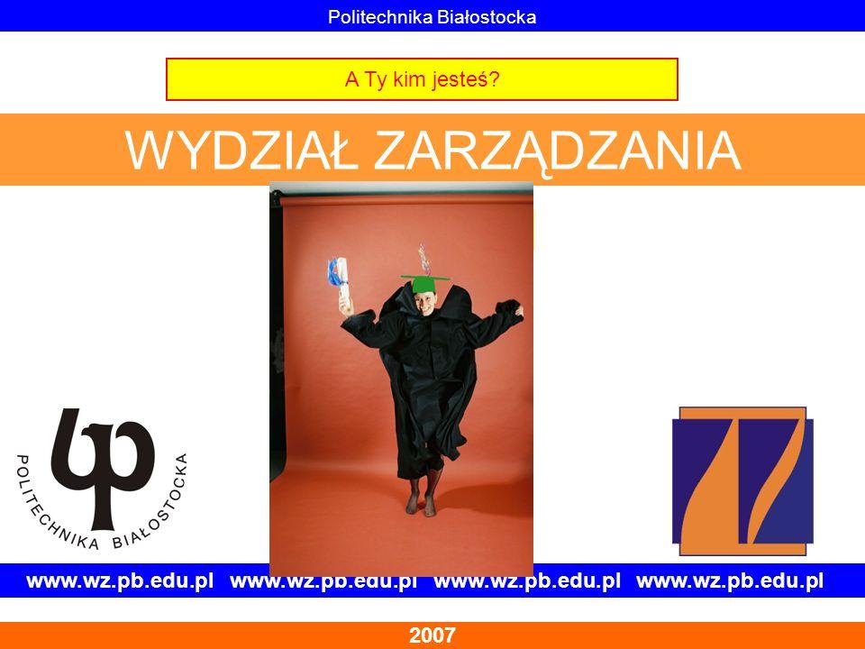 www.wz.pb.edu.pl www.wz.pb.edu.pl 2007 Politechnika Białostocka WYDZIAŁ ZARZĄDZANIA A Ty kim jesteś? Odkryj to z nami!!!