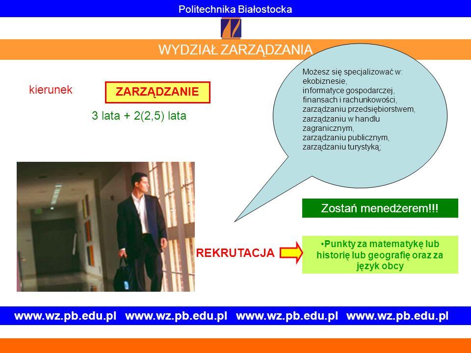 www.wz.pb.edu.pl www.wz.pb.edu.pl ZARZĄDZANIE Politechnika Białostocka WYDZIAŁ ZARZĄDZANIA Zostań menedżerem!!! Punkty za matematykę lub historię lub