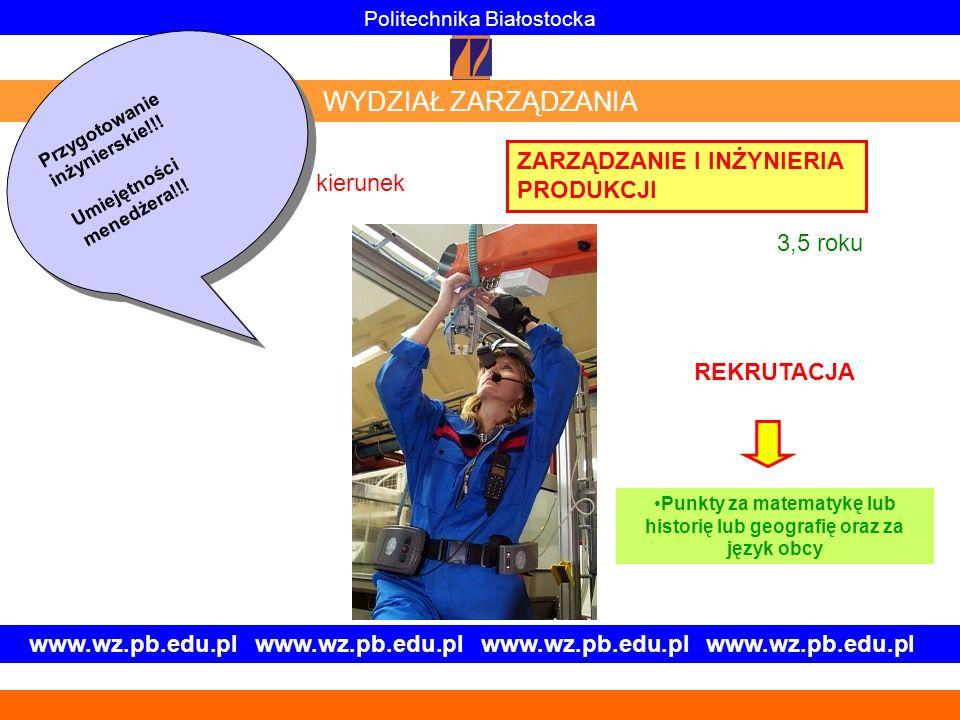 www.wz.pb.edu.pl www.wz.pb.edu.pl ZARZĄDZANIE I INŻYNIERIA PRODUKCJI Politechnika Białostocka WYDZIAŁ ZARZĄDZANIA Przygotowanie inżynierskie!!! Umieję