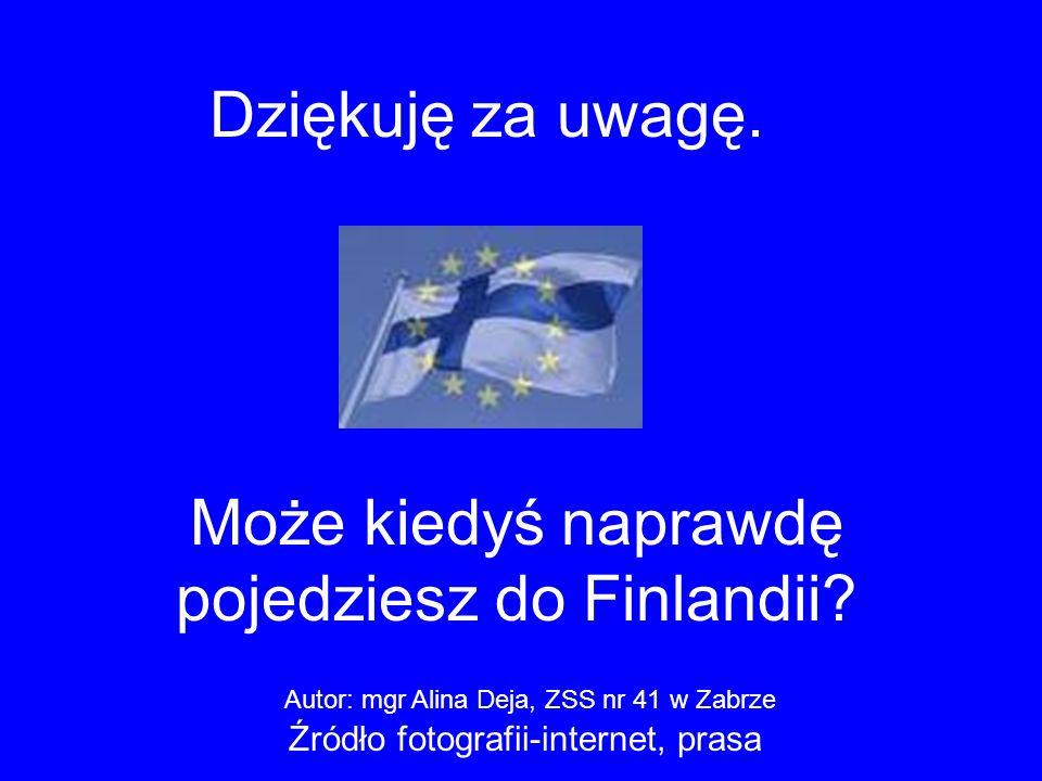 Dziękuję za uwagę. Może kiedyś naprawdę pojedziesz do Finlandii? Autor: mgr Alina Deja, ZSS nr 41 w Zabrze Źródło fotografii-internet, prasa