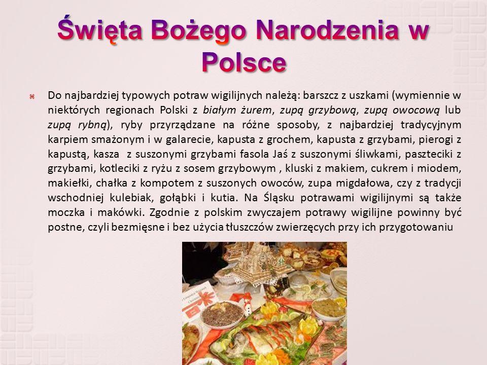  Do najbardziej typowych potraw wigilijnych należą: barszcz z uszkami (wymiennie w niektórych regionach Polski z białym żurem, zupą grzybową, zupą owocową lub zupą rybną), ryby przyrządzane na różne sposoby, z najbardziej tradycyjnym karpiem smażonym i w galarecie, kapusta z grochem, kapusta z grzybami, pierogi z kapustą, kasza z suszonymi grzybami fasola Jaś z suszonymi śliwkami, paszteciki z grzybami, kotleciki z ryżu z sosem grzybowym, kluski z makiem, cukrem i miodem, makiełki, chałka z kompotem z suszonych owoców, zupa migdałowa, czy z tradycji wschodniej kulebiak, gołąbki i kutia.