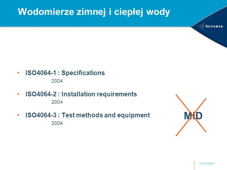 11/10/2006 Wodomierze zimnej i ciepłej wody ISO4064-1 : Specifications 2004 ISO4064-2 : Installation requirements 2004 ISO4064-3 : Test methods and equipment 2004 MID
