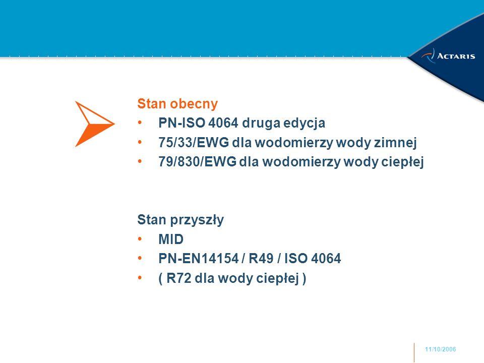11/10/2006 Stan obecny PN-ISO 4064 druga edycja 75/33/EWG dla wodomierzy wody zimnej 79/830/EWG dla wodomierzy wody ciepłej Stan przyszły MID PN-EN141