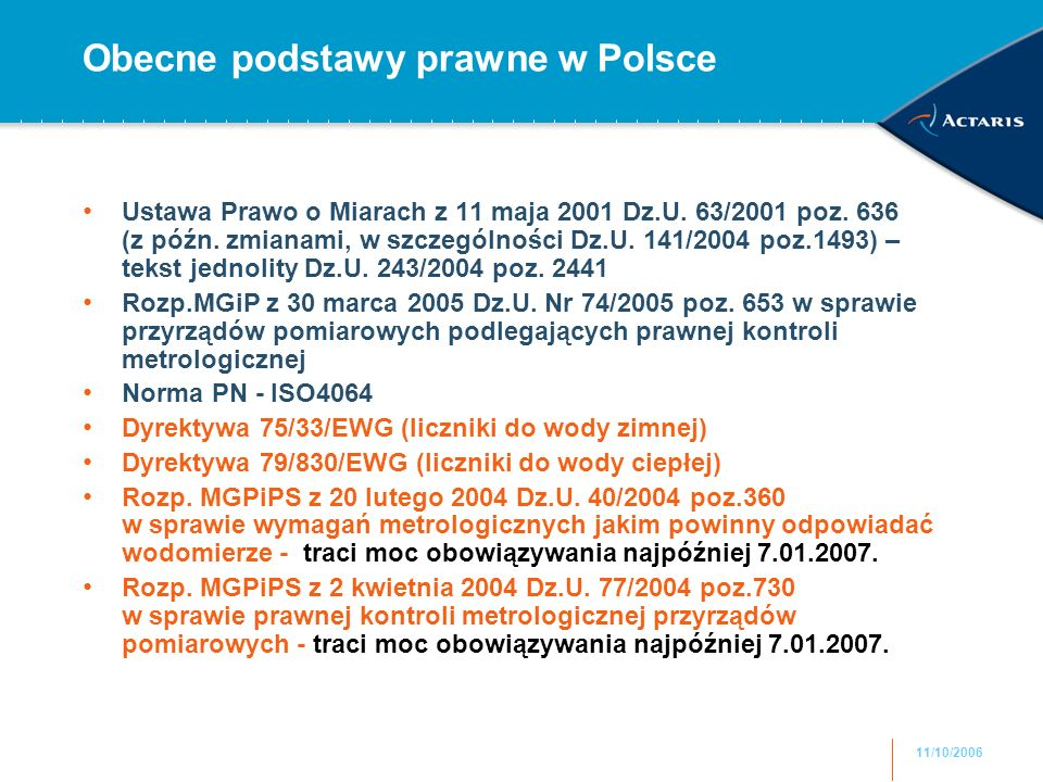 11/10/2006 Obecne podstawy prawne w Polsce Ustawa Prawo o Miarach z 11 maja 2001 Dz.U. 63/2001 poz. 636 (z późn. zmianami, w szczególności Dz.U. 141/2